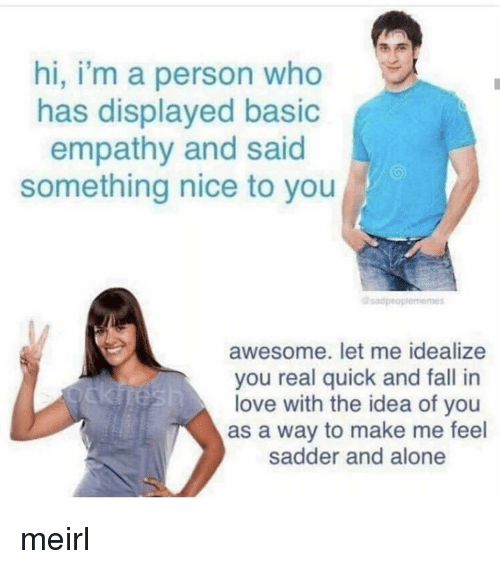 Empathy: hi, i'm a person who  has displayed basic  empathy and said  something nice to you  sadpeo  awesome. let me idealize  you real quick and fall in  love with the idea of you  as a way to make me feel  sadder and alone meirl