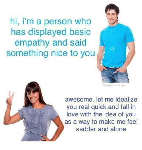 Empathy: hi, i'm a person who  has displayed basio  empathy and said  something nice to you  sadpeoplememes  awesome. let me idealize  you real quick and fall in  love with the idea of you  as a way to make me feel  sadder and alone