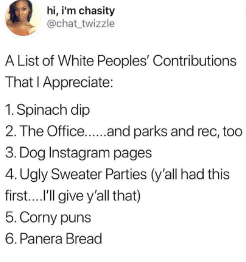 ugly sweater: hi, i'm chasity  @chat twizzle  A List of White Peoples' Contributions  That I Appreciate:  1. Spinach dip  2. The Office.... and parks and rec, too  3. Dog Instagram pages  4. Ugly Sweater Parties (y'all had this  first....I'lgive y'all that)  5.Corny puns  6. Panera Bread