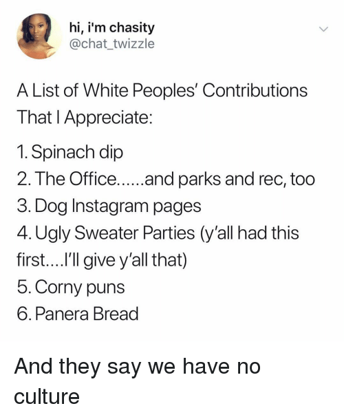 Instagram, Puns, and Ugly: hi, i'm chasity  @chat_twizzle  A List of White Peoples' Contributions  That l Appreciate  1. Spinach dip  3. Dog Instagram pages  4. Ugly Sweater Parties (y'all had this  first....l'll give y'all that)  5. Corny puns  6. Panera Bread And they say we have no culture