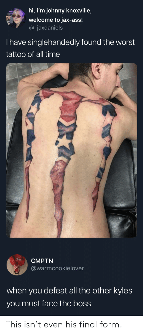 Ass, The Worst, and Tattoo: hi, i'm johnny knoxville,  welcome to jax-ass!  _jaxdaniels  Thave singlehandedly found the worst  tattoo of all time   CMPTN  @warmcookielover  when you defeat all the other kyles  you must face the boss This isn't even his final form.