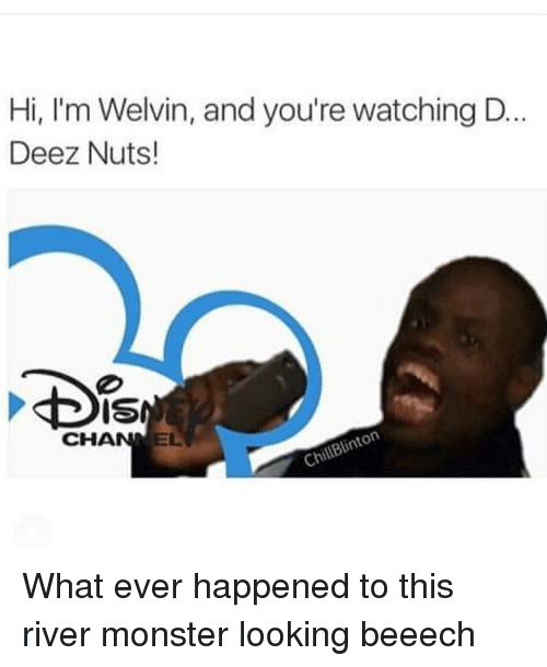 Deez Nuts: Hi, I'm Welvin, and you're watching D.  Deez Nuts!  CHANNEL What ever happened to this river monster looking beeech