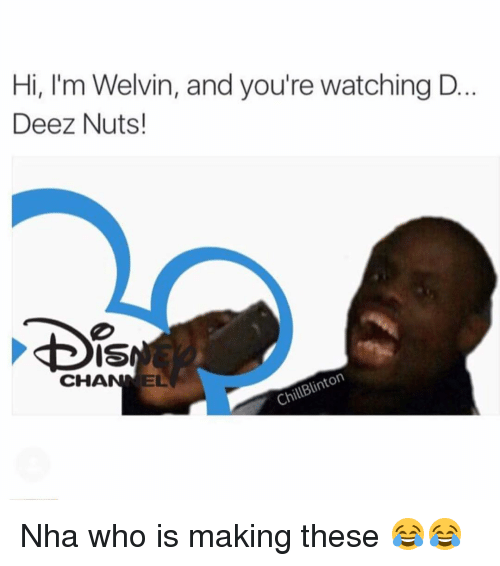 Deez Nuts: Hi, I'm Welvin, and you're watching D  Deez Nuts!  DIS  EL  CHA  ChUBinton Nha who is making these 😂😂
