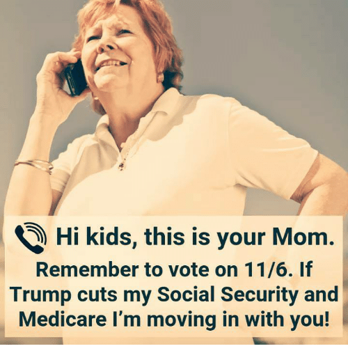 Kids, Medicare, and Trump: ) Hi kids, this is your Mom.  Remember to vote on 11/6. If  Trump cuts my Social Security and  Medicare I'm moving in with you!