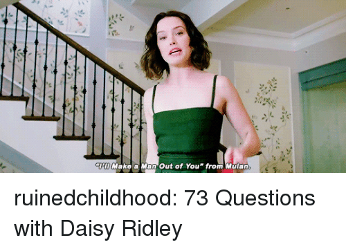Mulan: Hi Make a Man Out of Youfrom Mulan ruinedchildhood:  73 Questions with Daisy Ridley