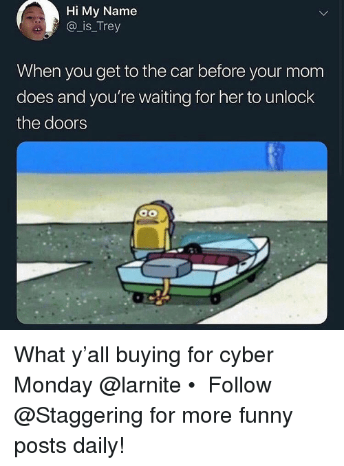 Cyber Monday: Hi My Name  @ is_Trey  When you get to the car before your mom  does and you're waiting for her to unlock  the doors What y'all buying for cyber Monday @larnite • ➫➫➫ Follow @Staggering for more funny posts daily!