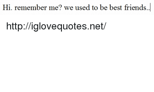 Friends, Best, and Http: Hi. remember me? we used to be best friends. http://iglovequotes.net/