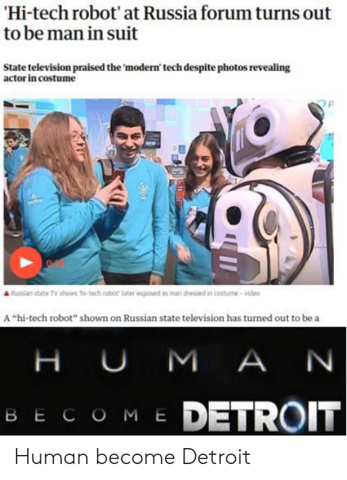 """Television: Hi-tech robot' at Russia forum turns out  to be man in suit  State television praised the 'modern' tech despite photos revealing  actor in costume  Russian state TV shows thi-tech robor tater exposed as man dressed in costume-video  A """"hi-tech robot"""" shown on Russian state television has turned out to be a  H UM A N  ME DETROIT  ВЕСОМ Е Human become Detroit"""