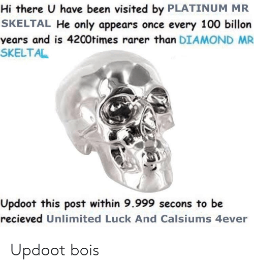 hi there: Hi there U have been visited by PLATINUM MR  SKELTAL He only appears once every 100 billon  years and is 4200times rarer than DIAMOND MR  SKELTAL  Updoot this post within 9.999 secons to be  recieved Unlimited Luck And Calsiums 4ever Updoot bois