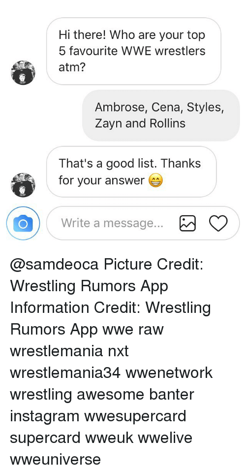 wwe wrestlers: Hi there! Who are your top  5 favourite WWE wrestlers  atm?  Ambrose, Cena, Styles,  Zayn and Rollins  That's a good list. Thanks  for your answer  Write a message... @samdeoca Picture Credit: Wrestling Rumors App Information Credit: Wrestling Rumors App wwe raw wrestlemania nxt wrestlemania34 wwenetwork wrestling awesome banter instagram wwesupercard supercard wweuk wwelive wweuniverse
