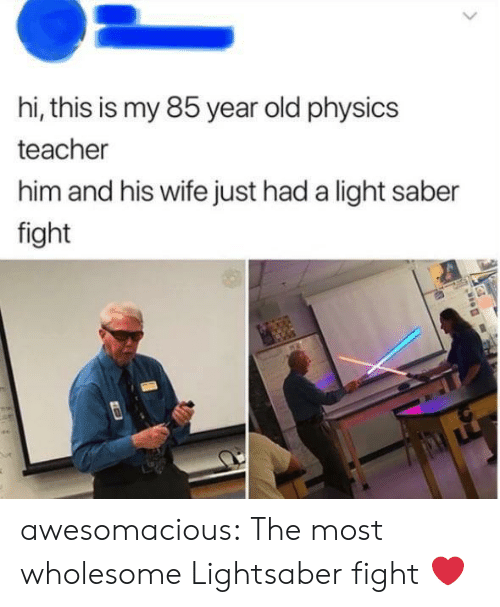 Lightsaber, Teacher, and Tumblr: hi, this is my 85 year old physics  teacher  him and his wife just had a light saber  fight awesomacious:  The most wholesome Lightsaber fight ❤️