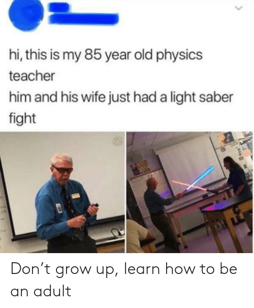 saber: hi, this is my 85 year old physics  teacher  him and his wife just had a light saber  fight Don't grow up, learn how to be an adult