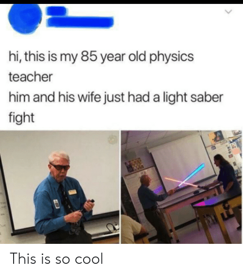 Physics: hi, this is my 85 year old physics  teacher  him and his wife just had a light saber  fight This is so cool