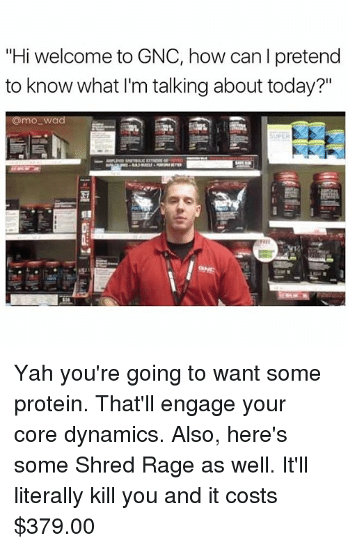 "Funny, Meme, and Yah: ""Hi welcome to GNC, how can I pretend  to know what I'm talking about today?""  uomo-wad Yah you're going to want some protein. That'll engage your core dynamics. Also, here's some Shred Rage as well. It'll literally kill you and it costs $379.00"