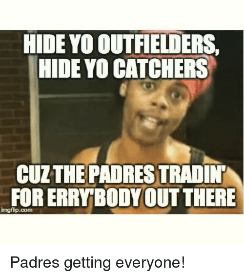 Outfielders: HIDE YO OUTFIELDERS,  HIDE YOCATCHERS  CULTHE PADRES TRADINT  FORERRYBODY OUT THERE Padres getting everyone!