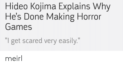 """horror games: Hideo Kojima Explains Why  He's Done Making Horror  Games  """" .""""  get scared very easily meirl"""