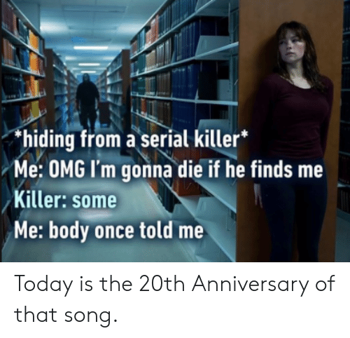 Dank, Omg, and Serial: hiding from a serial killer*  Me: OMG I'm gonna die if he finds me  Killer: some  Me: body once told me Today is the 20th Anniversary of that song.