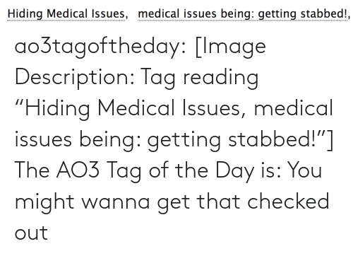 """Of The Day: Hiding Medical Issues, medical issues being: getting stabbed!, ao3tagoftheday:  [Image Description: Tag reading """"Hiding Medical Issues, medical issues being: getting stabbed!""""]  The AO3 Tag of the Day is: You might wanna get that checked out"""