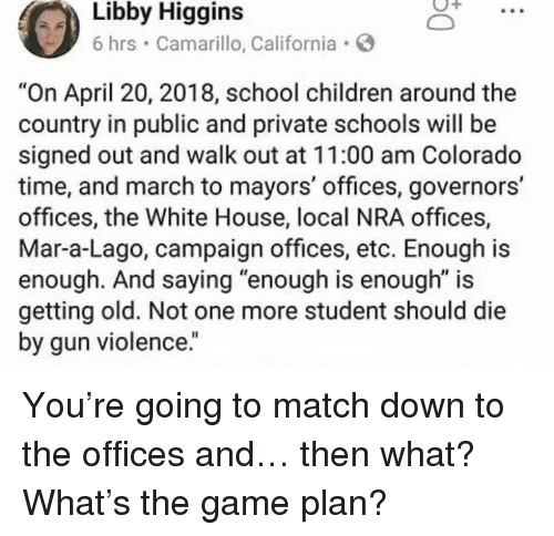 "Children, School, and The Game: Higgins  Libby  6 hrs Camarillo, California  ""On April 20, 2018, school children around the  country in public and private schools will be  signed out and walk out at 11:00 am Colorado  time, and march to mayors' offices, governors'  offices, the White House, local NRA offices,  Mar-a-Lago, campaign offices, etc. Enough is  enough. And saying ""enough is enough"" is  getting old. Not one more student should die  by gun violence."" <p>You're going to match down to the offices and… then what? What's the game plan?</p>"