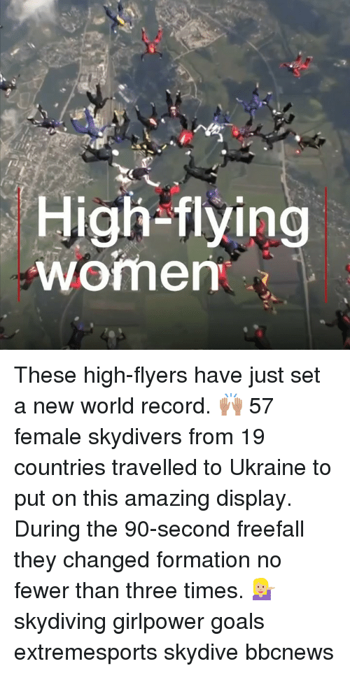 skydive: High-flying  womem These high-flyers have just set a new world record. 🙌🏽 57 female skydivers from 19 countries travelled to Ukraine to put on this amazing display. During the 90-second freefall they changed formation no fewer than three times. 💁🏼♀️ skydiving girlpower goals extremesports skydive bbcnews