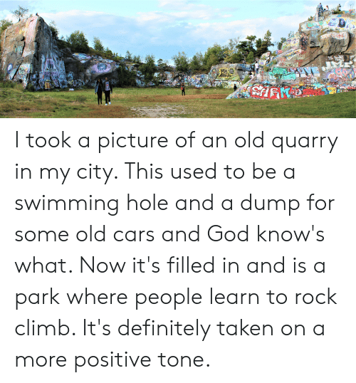Cars, Definitely, and God: HIGH  GRON  BIP  BoB  ME  MADITE  Por  REESE  Bandoh  CISH  TIMZONES  Aconscious  Your  RESaatce  MTA  Maters  LIVS  LAUG  CEM  EK  ABOLISH  TIMEZONE  VE  TKIT  Niek  TH  SM  GEAB  ABO  FREK  HALLEY I took a picture of an old quarry in my city. This used to be a swimming hole and a dump for some old cars and God know's what. Now it's filled in and is a park where people learn to rock climb. It's definitely taken on a more positive tone.