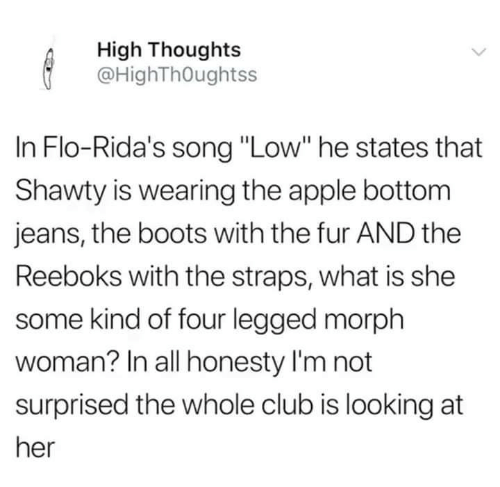"""Flo: High Thoughts  @HighThOughtss  In Flo-Rida's song """"Low"""" he states that  Shawty is wearing the apple bottom  jeans, the boots with the fur AND the  Reeboks with the straps, what is she  some kind of four legged morph  woman? In all honesty I'm not  surprised the whole club is looking at  her"""
