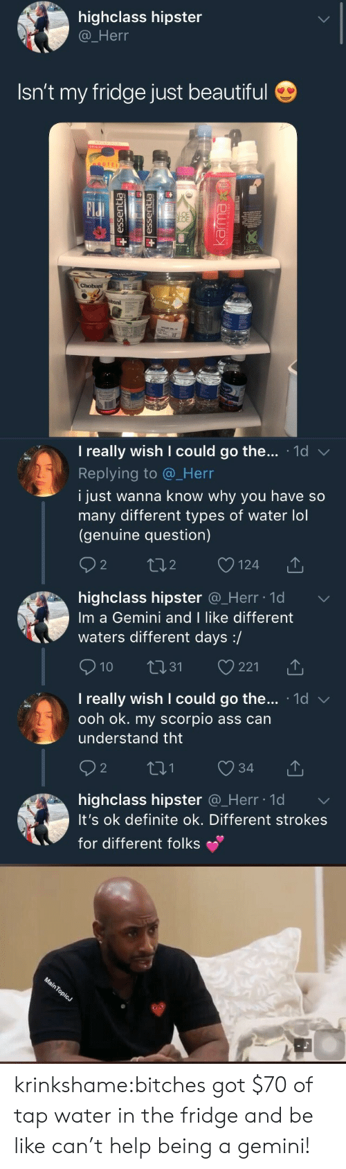 Different Types Of: highclass hipster  @_Herr  Isn't my fridge just beautiful  OTEI  Elu  BAI   I really wish I could go the . 1d  Replying to @_Herr  i just wanna know why you have so  many different types of water lol  (genuine question)  2  o124  2  highclass hipster @_Herr ld  Im a Gemini and I like different  waters different days:/  10 31 221  I really wish I could go the... 1d v  ooh ok. my scorpio ass can  understand tht  2  highclass hipster Q_Herr lo  It's ok definite ok. Different strokes  for different folks krinkshame:bitches got $70 of tap water in the fridge and be like can't help being a gemini!