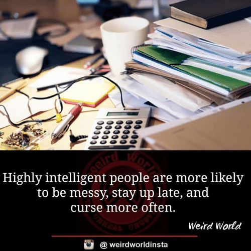 Memes, Weird, and 🤖: Highly intelligent people are more likely  to be messy, stay up late, and  curse more often.  Weird Wodd  @ weirdworldinsta