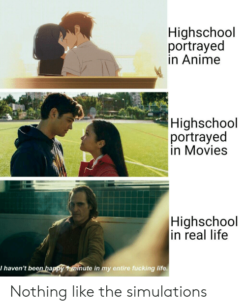 Anime, Fucking, and Life: Highschool  portrayed  in Anime  Highschool  portrayed  in Movies  Highschool  in real life  I haven't been happy 1 minute in my entire fucking life. Nothing like the simulations