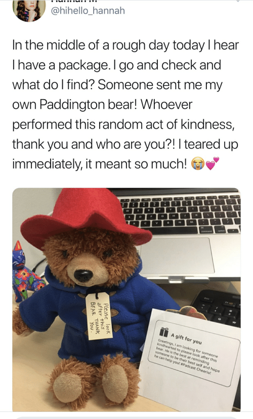 Teared Up: @hihello_hannah  In the middle of a rough day today I hear  Ihave a package. I go and check and  what do l find? Someone sent me my  Own Paddington bear! Whoever  performed this random act of kindness,  thank you and who are you?! I teared up  immediately, it meant so much!  P  T Y  R  L  K  W  J  H  F  N  V  opon  Command  A gift for you  Greetings,I am looking for someone  kindhearted to please look after this  bear. He is the best at reminding  someone to be their best self and hope  he can help you! #Padcast Cheerio!  Please looK  after this  BEAR THANK  You
