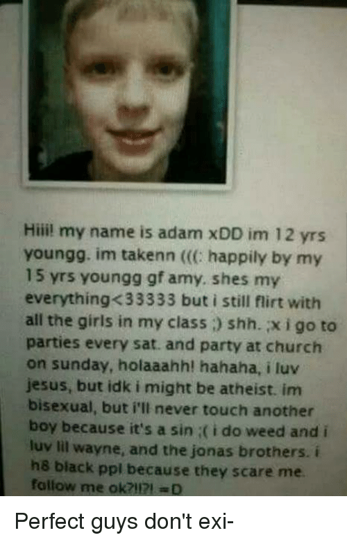 Bisexu: Hiii! my name is adam xDD im 12 yrs  youngg. im takenn happily by my  15 yrs youngg gf amy, shes my  everything-K33333 but i still flirt with  all the girls in my class i) shh. xigo to  parties every sat. and party at church  on sunday, holaaahh! hahaha, i luv  Jesus, but idk i might be atheist. im  bisexual, but i'll never touch another  boy because it's a sin i(i do weed and i  luv lil wayne, and the jonas brothers. i  he black ppl because they scare me  fallow me ok? mo Perfect guys don't exi-