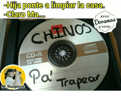 Anime, Kpop, and Mø: Hija ponte a limpiar la casa  Claro Ma.a  KPOP  Donamas  y Anime-  CHINOS  er  CD-R  650 MB  74 MIN  Traprar  Mr. Headphone