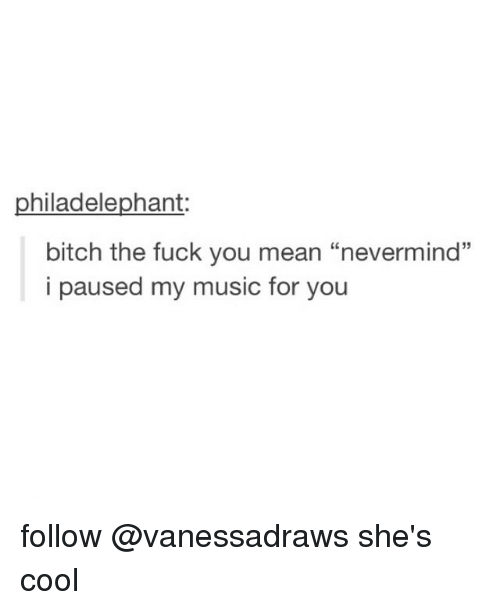 "The Fuck You Mean: hiladelephant  bitch the fuck you mean ""nevermind""  i paused my music for you follow @vanessadraws she's cool"