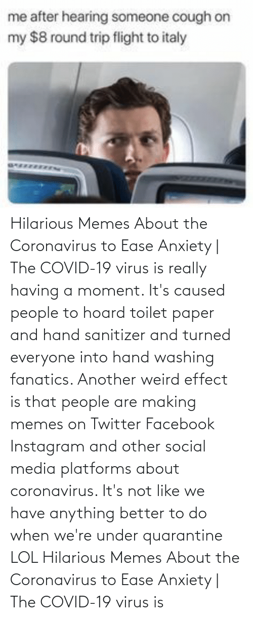 toilet: Hilarious Memes About the Coronavirus to Ease Anxiety   The COVID-19 virus is really having a moment. It's caused people to hoard toilet paper and hand sanitizer and turned everyone into hand washing fanatics. Another weird effect is that people are making memes on Twitter Facebook Instagram and other social media platforms about coronavirus. It's not like we have anything better to do when we're under quarantine LOL  Hilarious Memes About the Coronavirus to Ease Anxiety   The COVID-19 virus is