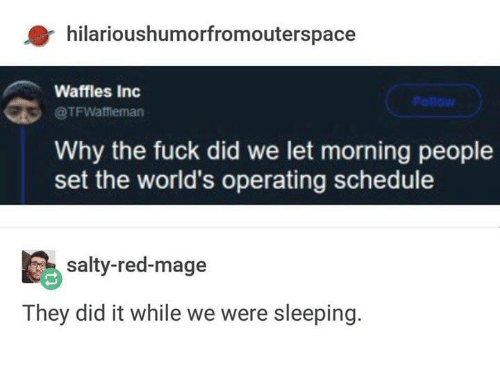 Dank, Being Salty, and Fuck: hilarioushumorfromouterspace  Waffles Inc  Follow  @TFWaffieman  Why the fuck did we let morning people  set the world's operating schedule  salty-red-mage  They did it while we were sleeping.