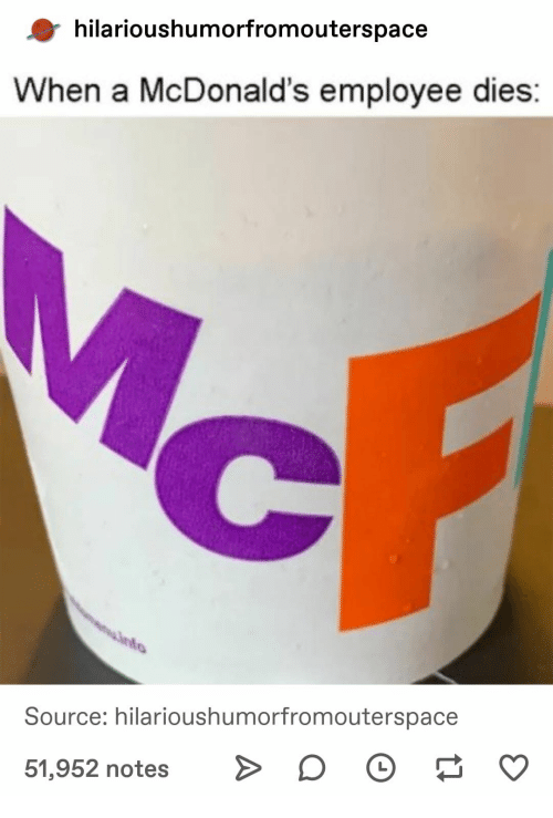 McDonalds, Source, and Notes: hilarioushumorfromouterspace  When a McDonald's employee dies:  Source: hilarioushumorfromouterspace  51,952 notes D