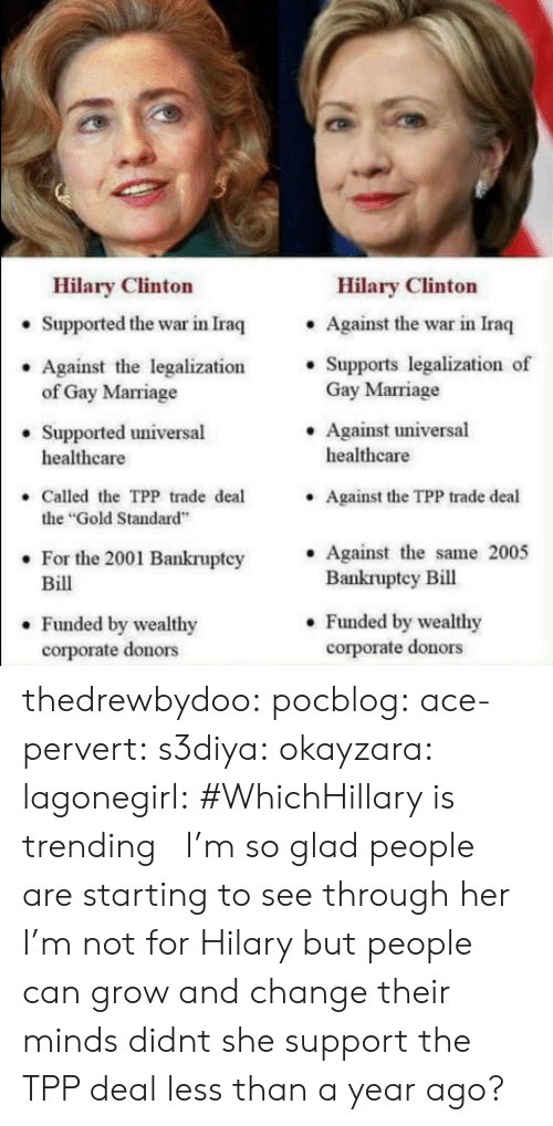 """Hilary: Hilary Clinton  Hilary Clinton  . Against the war in Iraq  . Supports legalization of  Supported the war in Iraq  Against the legalization'  Gay Marriage  .Against universal  of Gay Marriage  Supported universal  healthcare  healthcare  Called the TPP trade deal  the """"Gold Standard  For the 2001 Bankruptcy Against the same 2005  Against the TPP trade deal  .  Bill  Bankruptey Bill  . Funded by wealthy  corporate donors  . Funded by wealthy  corporate donors thedrewbydoo:  pocblog:  ace-pervert: s3diya:  okayzara:  lagonegirl:    #WhichHillary is trending   I'm so glad people are starting to see through her  I'm not for Hilary but people can grow and change their minds  didnt she support the TPP deal less than a year ago?"""
