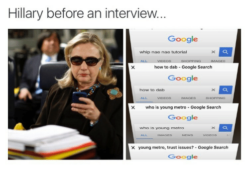 nae nae: Hillary before an interview.  Google  whip nae nae tutorial  how to dab Google Search  Google  how to dab  ALL  VIDEOS  AGES  SHOPPING  X who is young metro Google Search  Google  who is young metro  ALL  VIDEos  × young metro, trust issues?-Google Search  Google