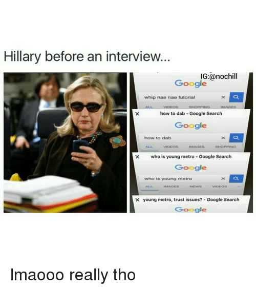 nae nae: Hillary before an interview.  IG:@nochill  Google  whip nae nae tutorial  x La  ALL  IMAGES  VIDEOS  SHOPPING  how to dab Google Search  Google  how to dab  SHOPPING  VIDEOS  IMAGES  who is young metro Google Search  Google  a  who is young metro  IMAGES  NEWER  VIDEOS  X young metro, trust issues? Google Search  Google lmaooo really tho