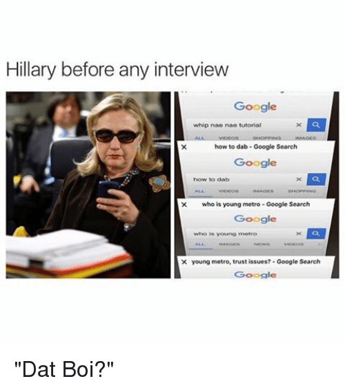 "nae nae: Hillary before any interview  Google  whip nae nae tutorial  how to dab Google Search  Google  how to dab  X who is young metro Google Search  Google  who in young metro  X young metro, trust issues? Google Search  Google ""Dat Boi?"""