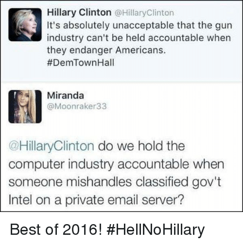 Unaccept: Hillary Clinton @Hillary Clinton  It's absolutely unacceptable that the gun  industry can't be held accountable when  they endanger Americans.  #DemTown Hall  Miranda  @Moonraker 33  @HillaryClinton do we hold the  computer industry accountable when  someone mishandles classified gov't  Intel on a private email server? Best of 2016! #HellNoHillary
