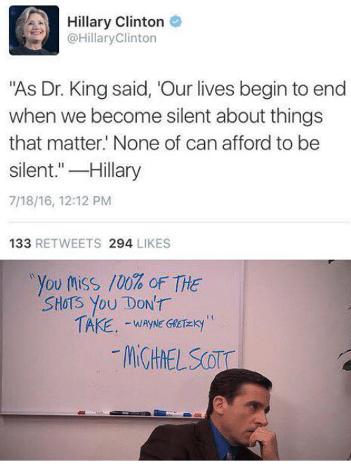 "Hillary Clinton, Clinton, and King: Hillary Clinton  @HillaryClinton  ""As Dr. King said, 'Our lives begin to end  when we become silent about things  that matter. None of can afford to be  silent.""-Hillary  7/18/16, 12:12 PM  133 RETWEETS 294 LIKES  ,you toss /00% oF THE  SHoTS You DONT  WAYNE GRCTEKy"