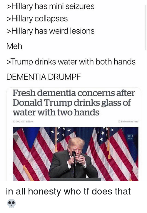 Donald Trump, Fresh, and Meh: Hillary has mini seizures  >Hillary collapses  >Hillary has weird lesions  Meh  >Trump drinks water with both hands  DEMENTIA DRUMPF  Fresh dementia concerns after  Donald Trump drinks glass of  water with two hands  20 Dec, 2017 6:56am  O 3 minutes to read  WH  GON in all honesty who tf does that 💀