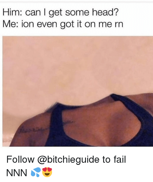Fail, Head, and Memes: Him: can I get some head?  Me: ion even got it on me rn Follow @bitchieguide to fail NNN 💦😍