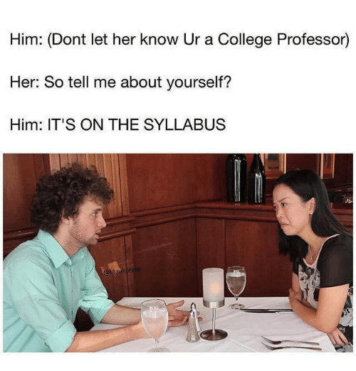 Syllabus: Him: (Dont let her know Ur a College Professor)  Her: So tell me about yourself?  Him: IT'S ON THE SYLLABUS