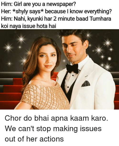 Memes, Girl, and 🤖: Him: Girl are you a newspaper?  Her: *shyly  Him: Nahi, kyunki har 2 minute baad Tumhara  koi naya issue hota hai  says* because l know everything? Chor do bhai apna kaam karo. We can't stop making issues out of her actions