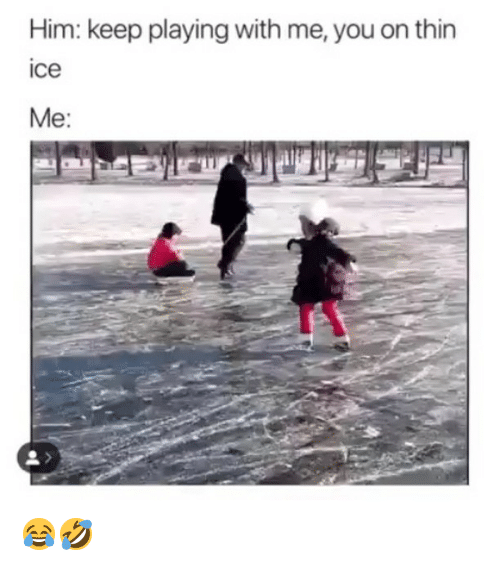 Memes, 🤖, and Ice: Him: keep playing with me, you on thin  ice  Me: 😂🤣