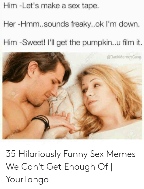 Funny Sex Memes: Him -Let's make a sex tape.  Her -Hmm..sounds freaky..ok I'm down.  Him -Sweet! I'l get the pumpkin..u film it.  DankMemesGang 35 Hilariously Funny Sex Memes We Can't Get Enough Of   YourTango