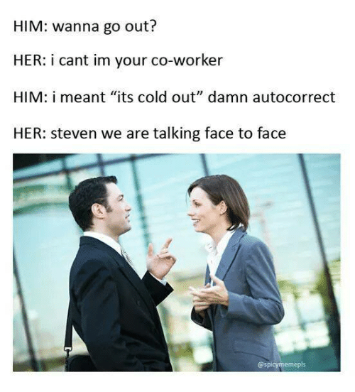 """Meme, Memes, and Auto Correct: HIM: wanna go out?  HER: i cant im your co-worker  HIM: i meant """"its cold out"""" damn auto correct  HER: Steven we are talking face to face  @spicy meme pls"""