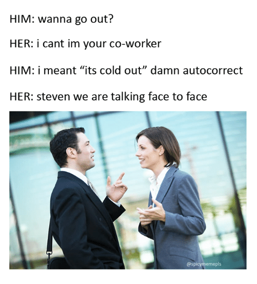"""Autocorrect, Memes, and Cold: HIM: wanna go out?  HER: i cant im your co-worker  HIM: i meant """"its cold out"""" damn autocorrect  HER: Steven we are talking face to face  @spicy meme pls"""